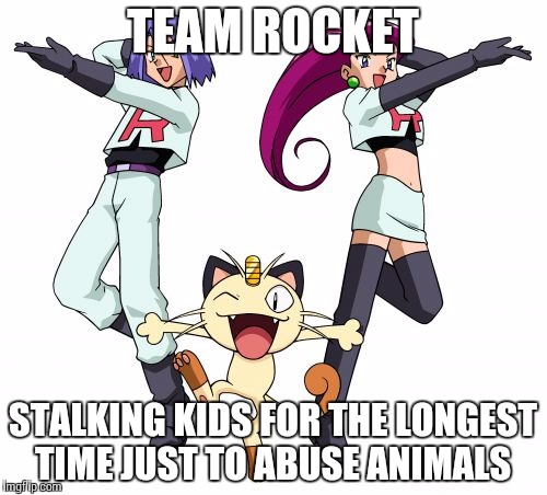Team Rocket | TEAM ROCKET STALKING KIDS FOR THE LONGEST TIME JUST TO ABUSE ANIMALS | image tagged in memes,team rocket | made w/ Imgflip meme maker