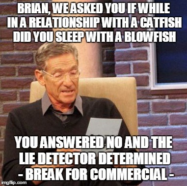 Maury Lie Detector Meme | BRIAN, WE ASKED YOU IF WHILE IN A RELATIONSHIP WITH A CATFISH DID YOU SLEEP WITH A BLOWFISH YOU ANSWERED NO AND THE LIE DETECTOR DETERMINED  | image tagged in memes,maury lie detector | made w/ Imgflip meme maker