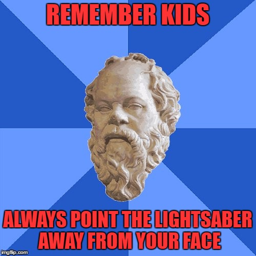 Advice Socrates | REMEMBER KIDS ALWAYS POINT THE LIGHTSABER AWAY FROM YOUR FACE | image tagged in advice socrates | made w/ Imgflip meme maker