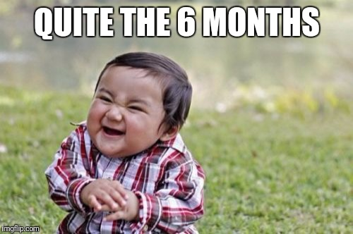 Evil Toddler Meme | QUITE THE 6 MONTHS | image tagged in memes,evil toddler | made w/ Imgflip meme maker