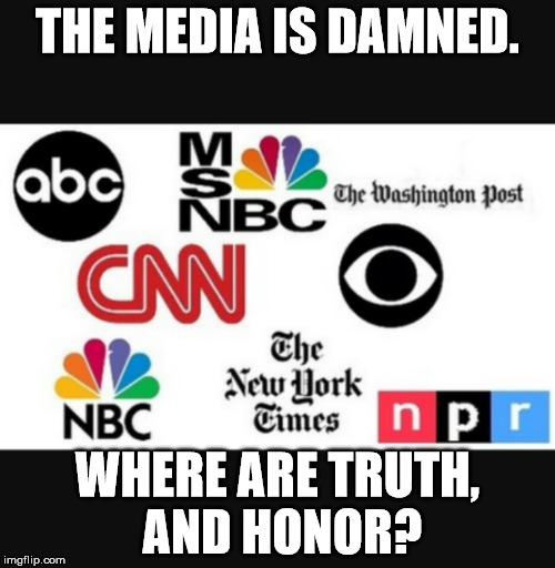 Media lies |  THE MEDIA IS DAMNED. WHERE ARE TRUTH, AND HONOR? | image tagged in media lies | made w/ Imgflip meme maker