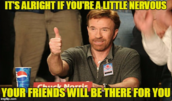 IT'S ALRIGHT IF YOU'RE A LITTLE NERVOUS YOUR FRIENDS WILL BE THERE FOR YOU | made w/ Imgflip meme maker