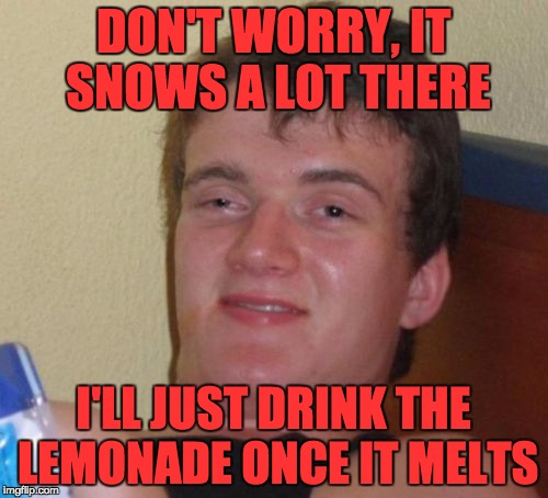 10 Guy Meme | DON'T WORRY, IT SNOWS A LOT THERE I'LL JUST DRINK THE LEMONADE ONCE IT MELTS | image tagged in memes,10 guy | made w/ Imgflip meme maker