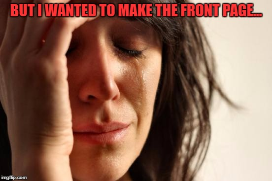 First World Problems Meme | BUT I WANTED TO MAKE THE FRONT PAGE... | image tagged in memes,first world problems | made w/ Imgflip meme maker
