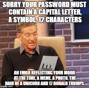 Maury Lie Detector Meme | SORRY YOUR PASSWORD MUST CONTAIN A CAPITAL LETTER, A SYMBOL, 12 CHARACTERS AN EMOJI REFLECTING YOUR MOOD AT THE TIME, A MEME, A PHOTO, THE H | image tagged in memes,maury lie detector | made w/ Imgflip meme maker