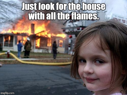 Disaster Girl Meme | Just look for the house with all the flames. | image tagged in memes,disaster girl | made w/ Imgflip meme maker