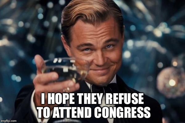 Leonardo Dicaprio Cheers Meme | I HOPE THEY REFUSE TO ATTEND CONGRESS | image tagged in memes,leonardo dicaprio cheers | made w/ Imgflip meme maker