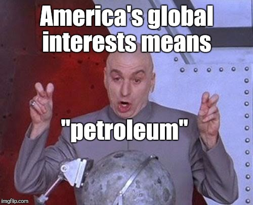 "Dr Evil Laser Meme | America's global interests means ""petroleum"" 
