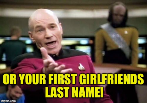 Picard Wtf Meme | OR YOUR FIRST GIRLFRIENDS LAST NAME! | image tagged in memes,picard wtf | made w/ Imgflip meme maker