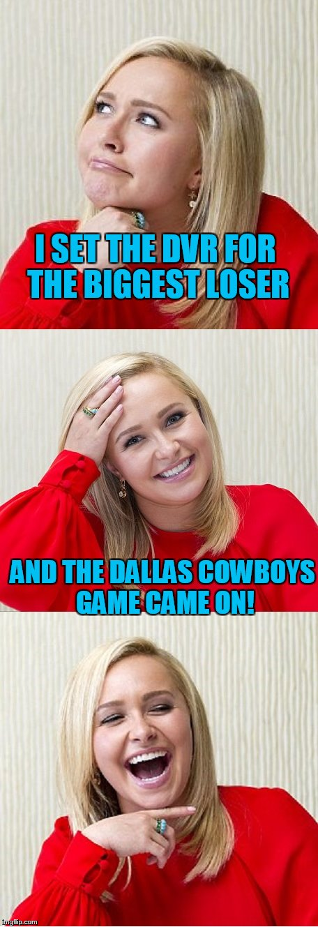 Bad Pun Hayden 2 | I SET THE DVR FOR THE BIGGEST LOSER AND THE DALLAS COWBOYS GAME CAME ON! | image tagged in bad pun hayden 2 | made w/ Imgflip meme maker