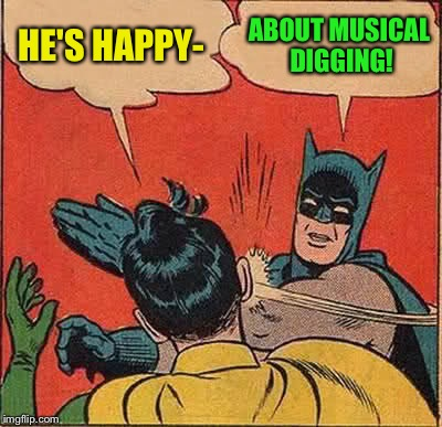 Batman Slapping Robin Meme | HE'S HAPPY- ABOUT MUSICAL DIGGING! | image tagged in memes,batman slapping robin | made w/ Imgflip meme maker