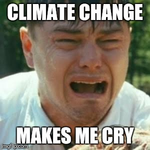 CLIMATE CHANGE MAKES ME CRY | made w/ Imgflip meme maker