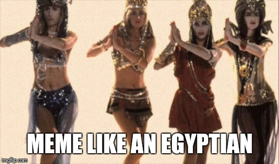 MEME LIKE AN EGYPTIAN | made w/ Imgflip meme maker