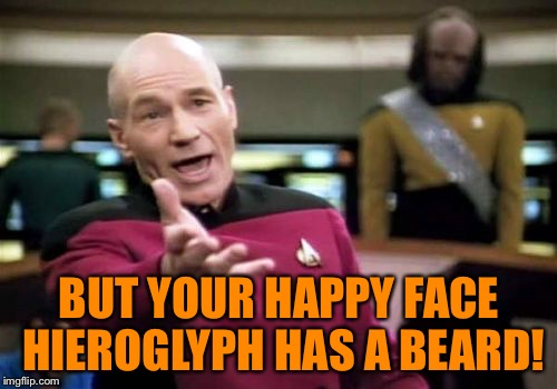 Picard Wtf Meme | BUT YOUR HAPPY FACE HIEROGLYPH HAS A BEARD! | image tagged in memes,picard wtf | made w/ Imgflip meme maker