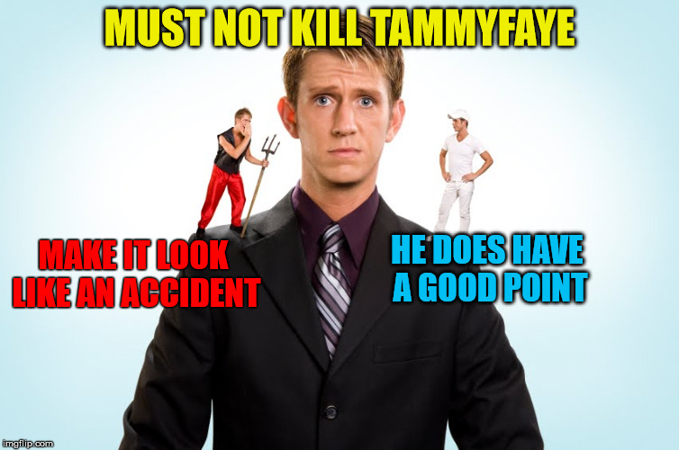 MUST NOT KILL TAMMYFAYE MAKE IT LOOK LIKE AN ACCIDENT HE DOES HAVE A GOOD POINT | made w/ Imgflip meme maker