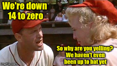 When you've got more hope than talent | We're down 14 to zero So why are you yelling? We haven't even been up to bat yet | image tagged in there's no crying in baseball,memes | made w/ Imgflip meme maker