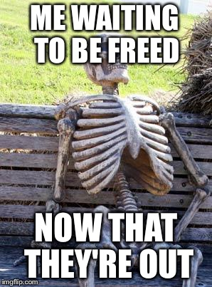 Waiting Skeleton Meme | ME WAITING TO BE FREED NOW THAT THEY'RE OUT | image tagged in memes,waiting skeleton | made w/ Imgflip meme maker