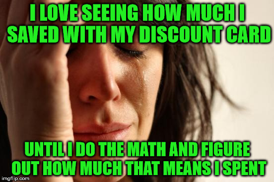I saved a lot :) but spent even more :( | I LOVE SEEING HOW MUCH I SAVED WITH MY DISCOUNT CARD UNTIL I DO THE MATH AND FIGURE OUT HOW MUCH THAT MEANS I SPENT | image tagged in memes,first world problems,self repost,discount card,i spent how much,shoot me now | made w/ Imgflip meme maker