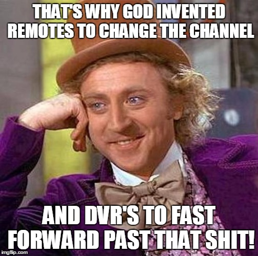 Creepy Condescending Wonka Meme | THAT'S WHY GOD INVENTED REMOTES TO CHANGE THE CHANNEL AND DVR'S TO FAST FORWARD PAST THAT SHIT! | image tagged in memes,creepy condescending wonka | made w/ Imgflip meme maker