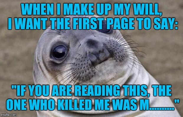 "I Only Wish I Could See Their Faces | WHEN I MAKE UP MY WILL, I WANT THE FIRST PAGE TO SAY: ""IF YOU ARE READING THIS, THE ONE WHO KILLED ME WAS M.........."" 