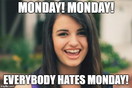 Rebecca Black | MONDAY! MONDAY! EVERYBODY HATES MONDAY! | image tagged in memes,rebecca black | made w/ Imgflip meme maker