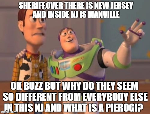 X, X Everywhere Meme | SHERIFF,OVER THERE IS NEW JERSEY AND INSIDE NJ IS MANVILLE OK BUZZ BUT WHY DO THEY SEEM SO DIFFERENT FROM EVERYBODY ELSE IN THIS NJ AND WHAT | image tagged in memes,x x everywhere | made w/ Imgflip meme maker