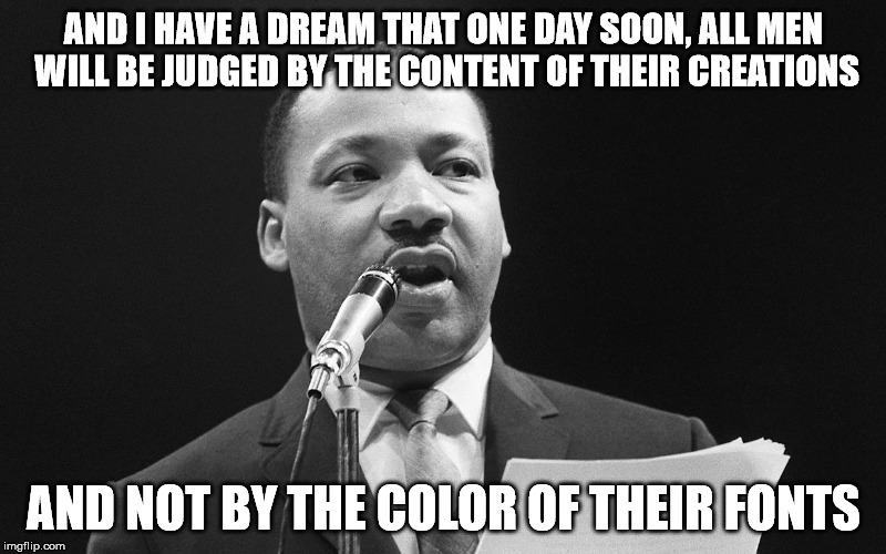 AND I HAVE A DREAM THAT ONE DAY SOON, ALL MEN WILL BE JUDGED BY THE CONTENT OF THEIR CREATIONS AND NOT BY THE COLOR OF THEIR FONTS | made w/ Imgflip meme maker