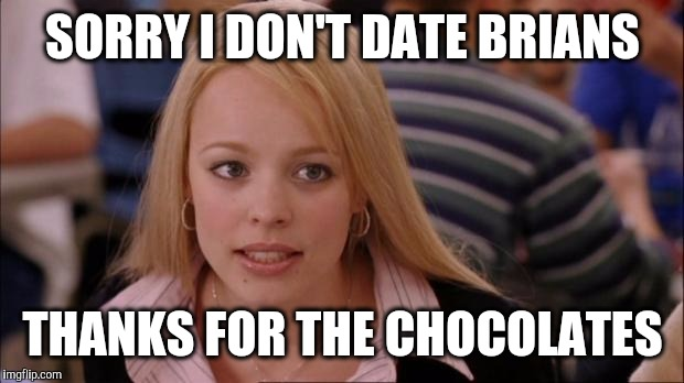SORRY I DON'T DATE BRIANS THANKS FOR THE CHOCOLATES | made w/ Imgflip meme maker