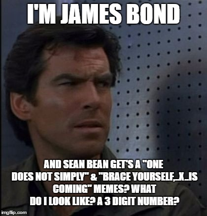 "Bothered Bond | I'M JAMES BOND AND SEAN BEAN GET'S A ""ONE DOES NOT SIMPLY"" & ""BRACE YOURSELF,..X..IS COMING"" MEMES? WHAT DO I LOOK LIKE? A 3 DIGIT NUMBER? 