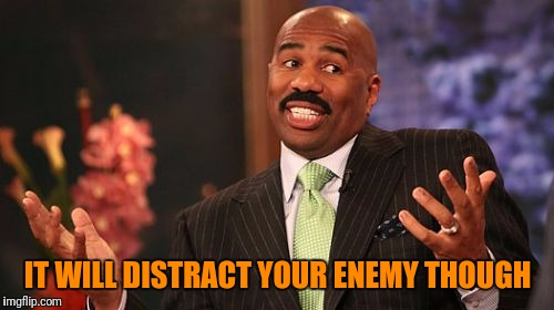 Steve Harvey Meme | IT WILL DISTRACT YOUR ENEMY THOUGH | image tagged in memes,steve harvey | made w/ Imgflip meme maker