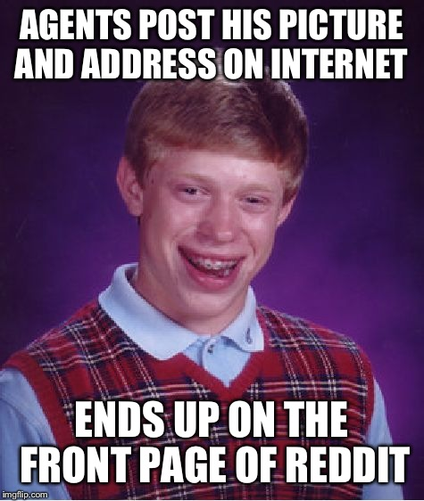 Bad Luck Brian Meme | AGENTS POST HIS PICTURE AND ADDRESS ON INTERNET ENDS UP ON THE FRONT PAGE OF REDDIT | image tagged in memes,bad luck brian | made w/ Imgflip meme maker