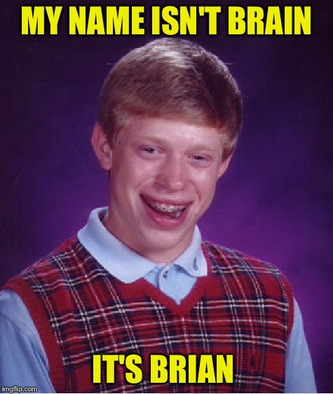 Bad Luck Brian Meme | MY NAME ISN'T BRAIN IT'S BRIAN | image tagged in memes,bad luck brian | made w/ Imgflip meme maker