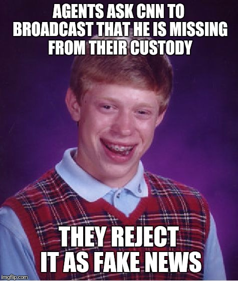 Bad Luck Brian Meme | AGENTS ASK CNN TO BROADCAST THAT HE IS MISSING FROM THEIR CUSTODY THEY REJECT IT AS FAKE NEWS | image tagged in memes,bad luck brian | made w/ Imgflip meme maker