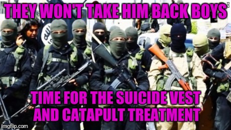 THEY WON'T TAKE HIM BACK BOYS TIME FOR THE SUICIDE VEST AND CATAPULT TREATMENT | made w/ Imgflip meme maker