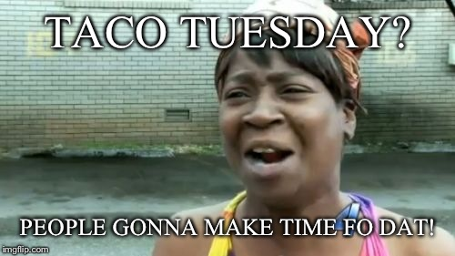 Aint Nobody Got Time For That Meme | TACO TUESDAY? PEOPLE GONNA MAKE TIME FO DAT! | image tagged in memes,aint nobody got time for that | made w/ Imgflip meme maker