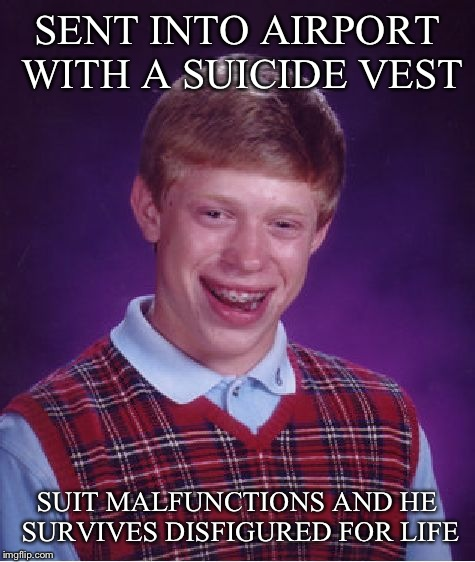 Bad Luck Brian Meme | SENT INTO AIRPORT WITH A SUICIDE VEST SUIT MALFUNCTIONS AND HE SURVIVES DISFIGURED FOR LIFE | image tagged in memes,bad luck brian | made w/ Imgflip meme maker