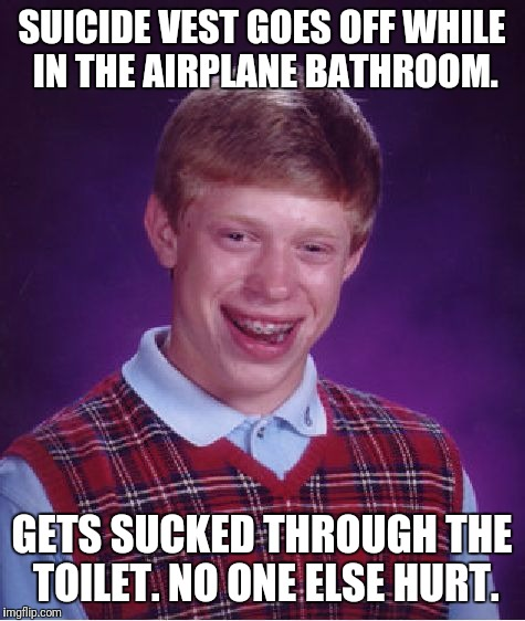 Bad Luck Brian Meme | SUICIDE VEST GOES OFF WHILE IN THE AIRPLANE BATHROOM. GETS SUCKED THROUGH THE TOILET. NO ONE ELSE HURT. | image tagged in memes,bad luck brian | made w/ Imgflip meme maker