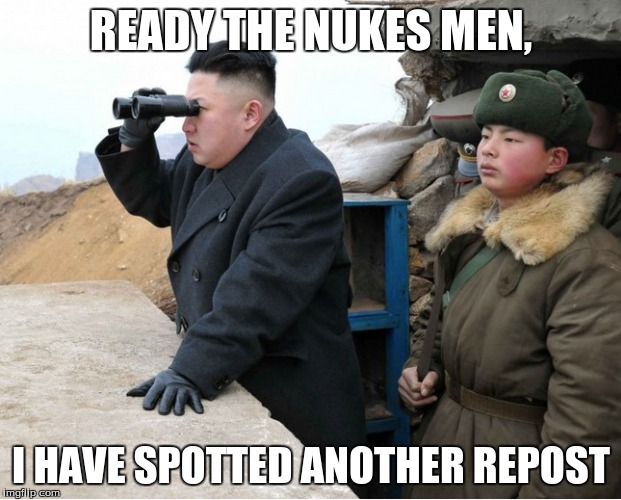 READY THE NUKES MEN, I HAVE SPOTTED ANOTHER REPOST | made w/ Imgflip meme maker