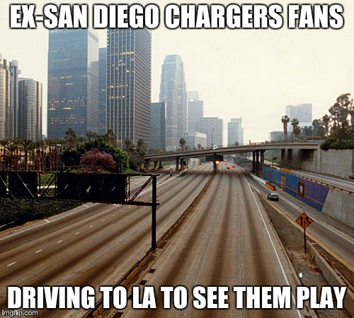EX-SAN DIEGO CHARGERS FANS DRIVING TO LA TO SEE THEM PLAY | made w/ Imgflip meme maker