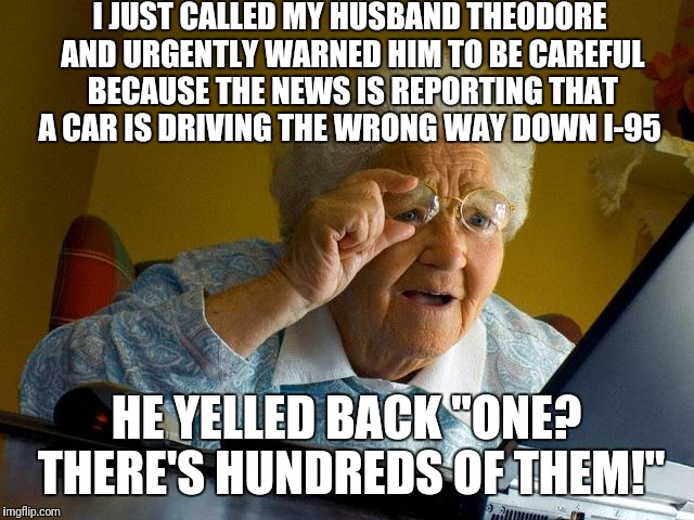 "Grandma Finds The Internet |  I JUST CALLED MY HUSBAND THEODORE AND URGENTLY WARNED HIM TO BE CAREFUL BECAUSE THE NEWS IS REPORTING THAT A CAR IS DRIVING THE WRONG WAY DOWN I-95; HE YELLED BACK ""ONE? THERE'S HUNDREDS OF THEM!"" 