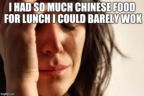 First World Problems Meme | I HAD SO MUCH CHINESE FOOD FOR LUNCH I COULD BARELY WOK | image tagged in memes,first world problems | made w/ Imgflip meme maker