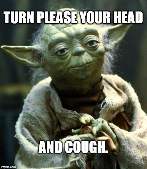 Star Wars Yoda Meme | TURN PLEASE YOUR HEAD AND COUGH. | image tagged in memes,star wars yoda | made w/ Imgflip meme maker