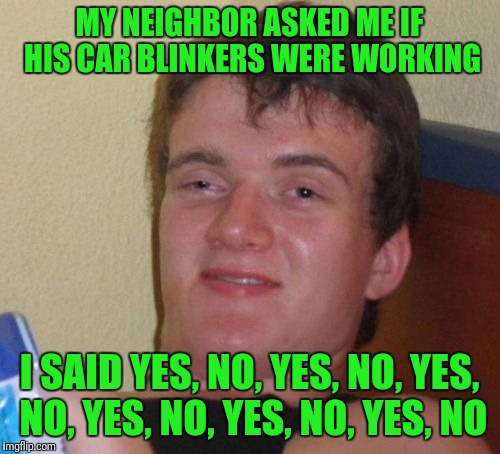 10 Guy Meme | MY NEIGHBOR ASKED ME IF HIS CAR BLINKERS WERE WORKING I SAID YES, NO, YES, NO, YES, NO, YES, NO, YES, NO, YES, NO | image tagged in memes,10 guy | made w/ Imgflip meme maker