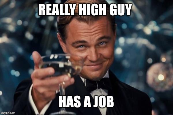 Leonardo Dicaprio Cheers Meme | REALLY HIGH GUY HAS A JOB | image tagged in memes,leonardo dicaprio cheers | made w/ Imgflip meme maker