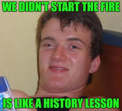 10 Guy Meme | WE DIDN'T START THE FIRE IS LIKE A HISTORY LESSON | image tagged in memes,10 guy,billy joel | made w/ Imgflip meme maker
