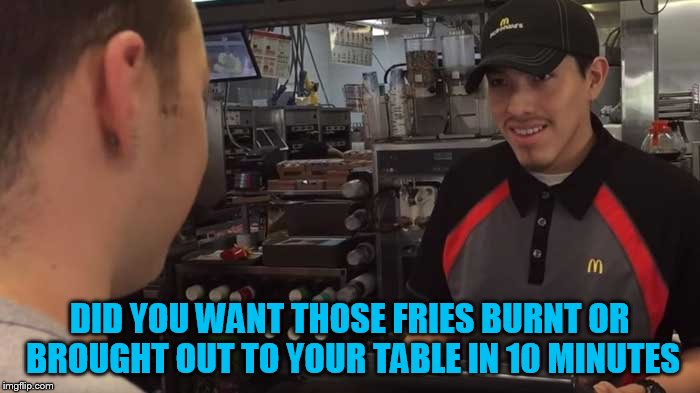 DID YOU WANT THOSE FRIES BURNT OR BROUGHT OUT TO YOUR TABLE IN 10 MINUTES | made w/ Imgflip meme maker