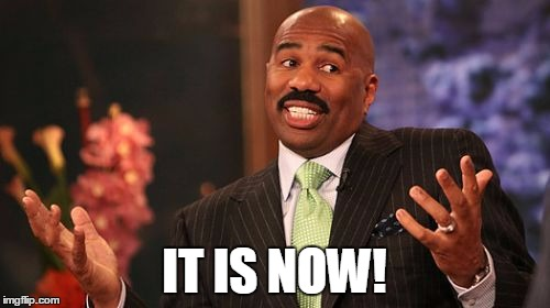 Steve Harvey Meme | IT IS NOW! | image tagged in memes,steve harvey | made w/ Imgflip meme maker