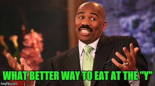 "Steve Harvey Meme | WHAT BETTER WAY TO EAT AT THE ""Y"" 
