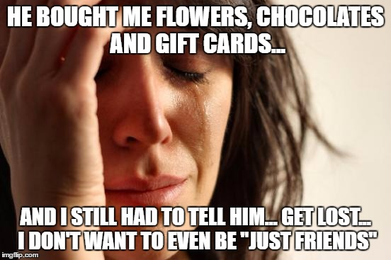 "First World Problems Meme | HE BOUGHT ME FLOWERS, CHOCOLATES AND GIFT CARDS... AND I STILL HAD TO TELL HIM... GET LOST... I DON'T WANT TO EVEN BE ""JUST FRIENDS"" 