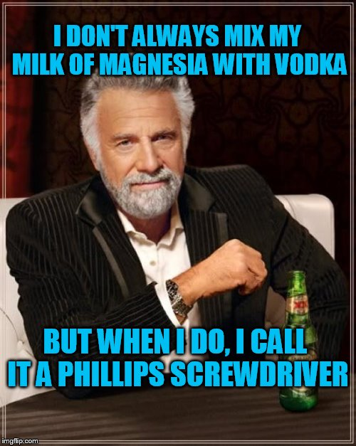 The Most Interesting Man In The World Meme | I DON'T ALWAYS MIX MY MILK OF MAGNESIA WITH VODKA BUT WHEN I DO, I CALL IT A PHILLIPS SCREWDRIVER | image tagged in memes,the most interesting man in the world | made w/ Imgflip meme maker